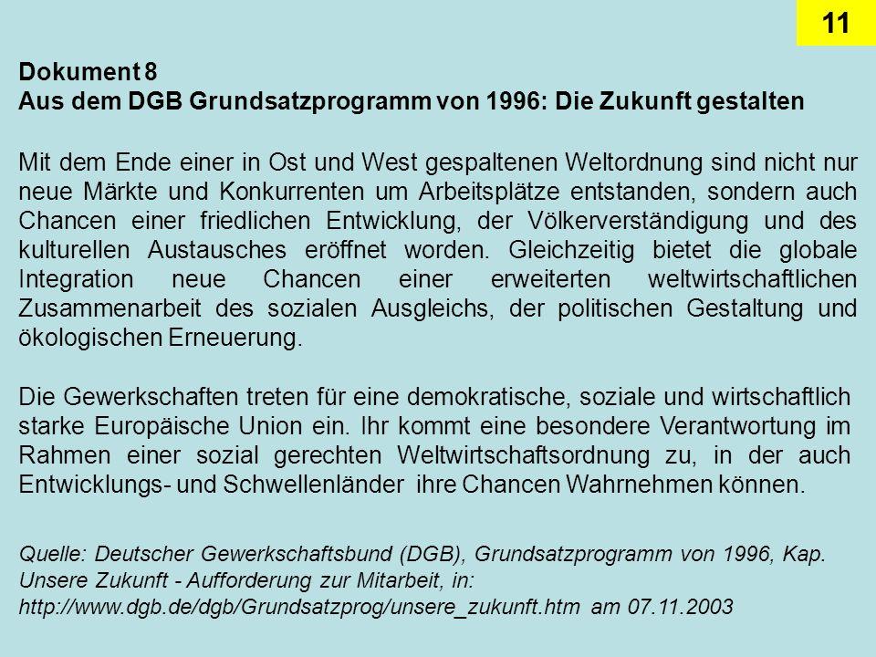 11 Dokument 8 Aus dem DGB Grundsatzprogramm von 1996: Die Zukunft gestalten Mit dem Ende einer in Ost und West gespaltenen Weltordnung sind nicht nur neue Märkte und Konkurrenten um Arbeitsplätze entstanden, sondern auch Chancen einer friedlichen Entwicklung, der Völkerverständigung und des kulturellen Austausches eröffnet worden.