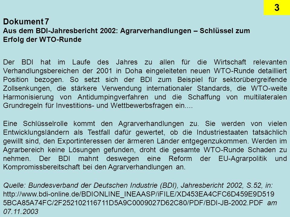 3 Dokument 7 Aus dem BDI-Jahresbericht 2002: Agrarverhandlungen – Schlüssel zum Erfolg der WTO-Runde Der BDI hat im Laufe des Jahres zu allen für die Wirtschaft relevanten Verhandlungsbereichen der 2001 in Doha eingeleiteten neuen WTO-Runde detailliert Position bezogen.