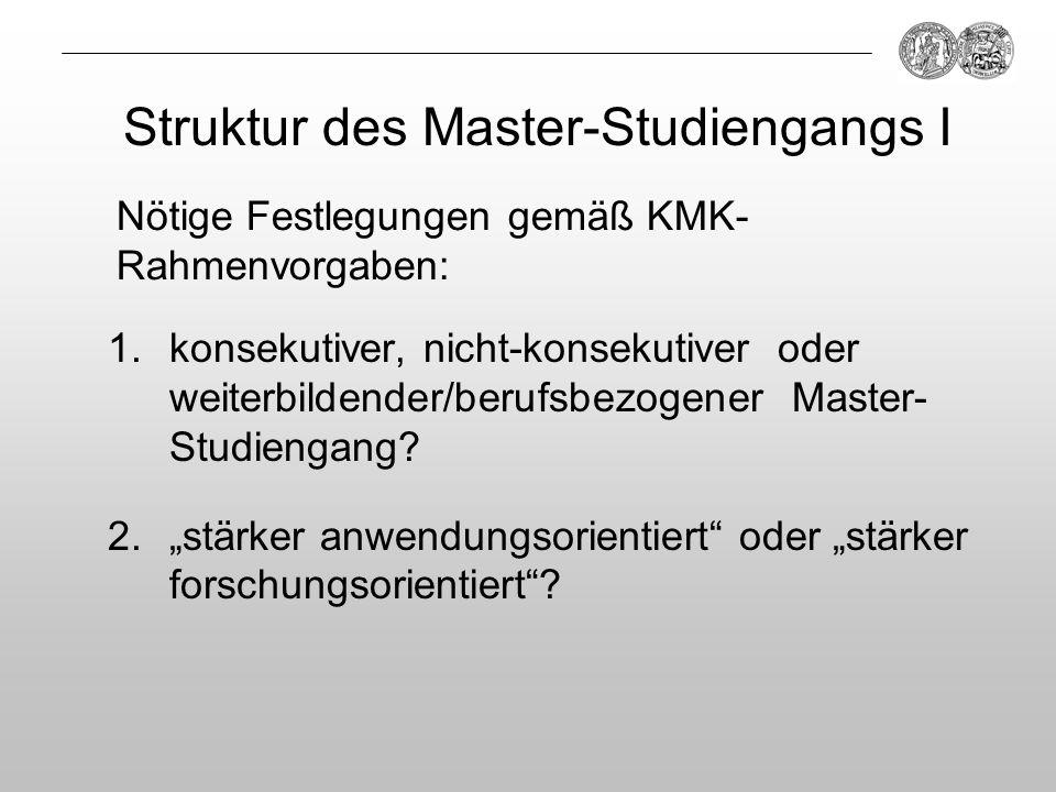 Struktur des Master-Studiengangs I 1.konsekutiver, nicht-konsekutiver oder weiterbildender/berufsbezogener Master- Studiengang? 2.stärker anwendungsor
