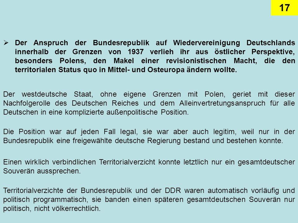 17 Der Anspruch der Bundesrepublik auf Wiedervereinigung Deutschlands innerhalb der Grenzen von 1937 verlieh ihr aus östlicher Perspektive, besonders