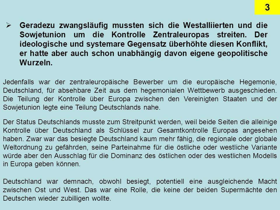 3 Geradezu zwangsläufig mussten sich die Westalliierten und die Sowjetunion um die Kontrolle Zentraleuropas streiten. Der ideologische und systemare G