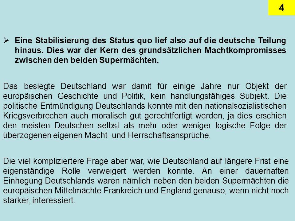 4 Eine Stabilisierung des Status quo lief also auf die deutsche Teilung hinaus. Dies war der Kern des grundsätzlichen Machtkompromisses zwischen den b