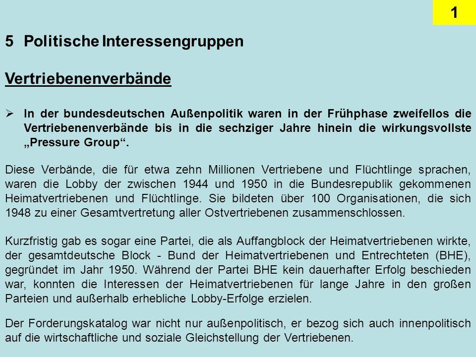 1 5Politische Interessengruppen Vertriebenenverbände In der bundesdeutschen Außenpolitik waren in der Frühphase zweifellos die Vertriebenenverbände bis in die sechziger Jahre hinein die wirkungsvollste Pressure Group.