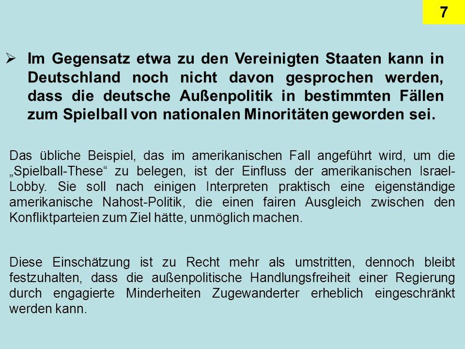 7 Im Gegensatz etwa zu den Vereinigten Staaten kann in Deutschland noch nicht davon gesprochen werden, dass die deutsche Außenpolitik in bestimmten Fällen zum Spielball von nationalen Minoritäten geworden sei.