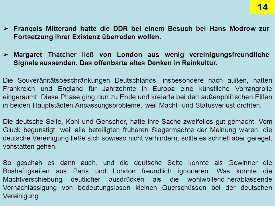 14 François Mitterand hatte die DDR bei einem Besuch bei Hans Modrow zur Fortsetzung ihrer Existenz überreden wollen. Margaret Thatcher ließ von Londo