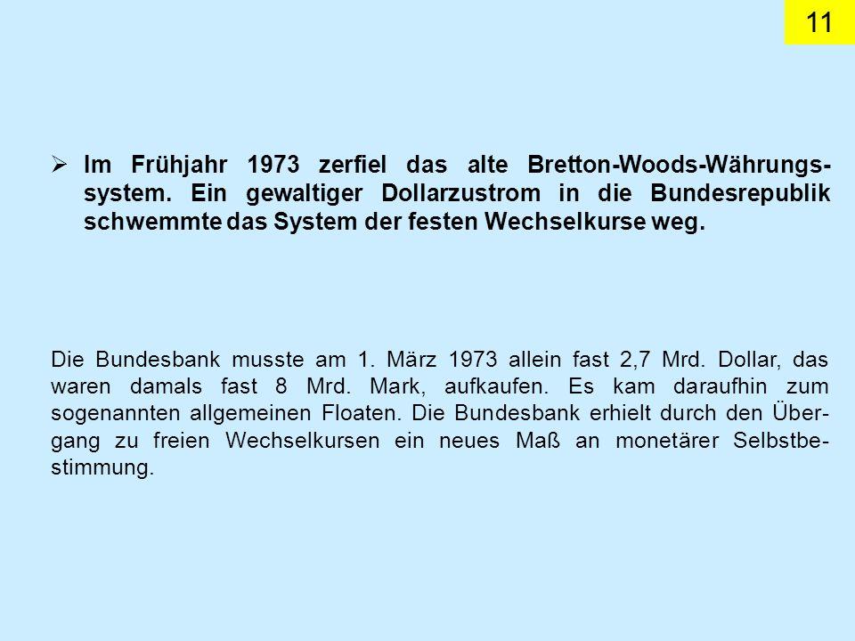 11 Im Frühjahr 1973 zerfiel das alte Bretton-Woods-Währungs- system. Ein gewaltiger Dollarzustrom in die Bundesrepublik schwemmte das System der feste