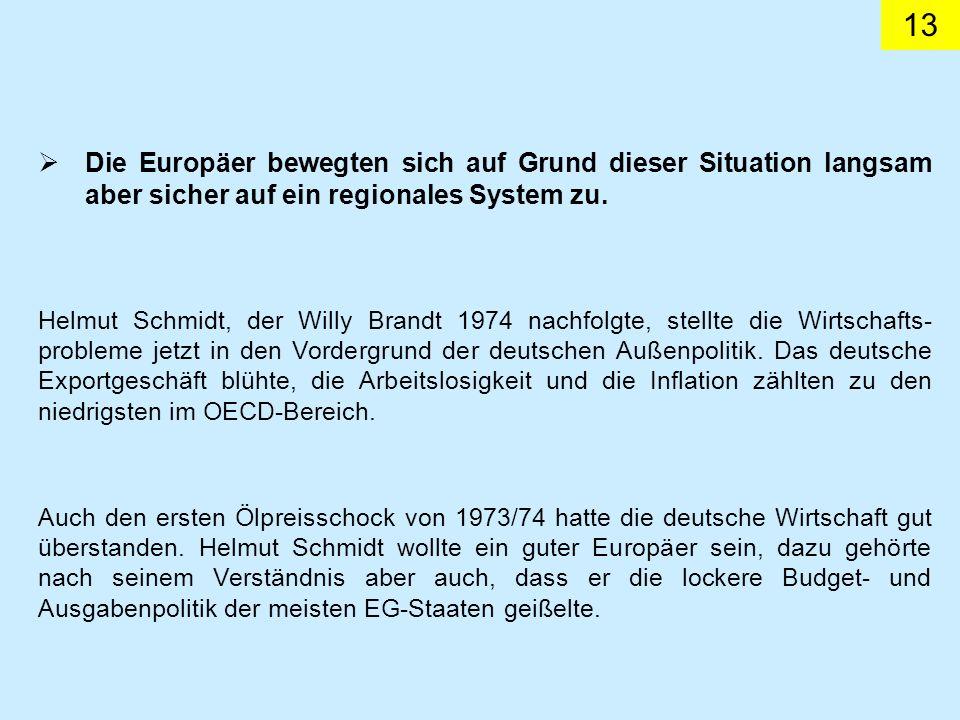 13 Die Europäer bewegten sich auf Grund dieser Situation langsam aber sicher auf ein regionales System zu. Helmut Schmidt, der Willy Brandt 1974 nachf