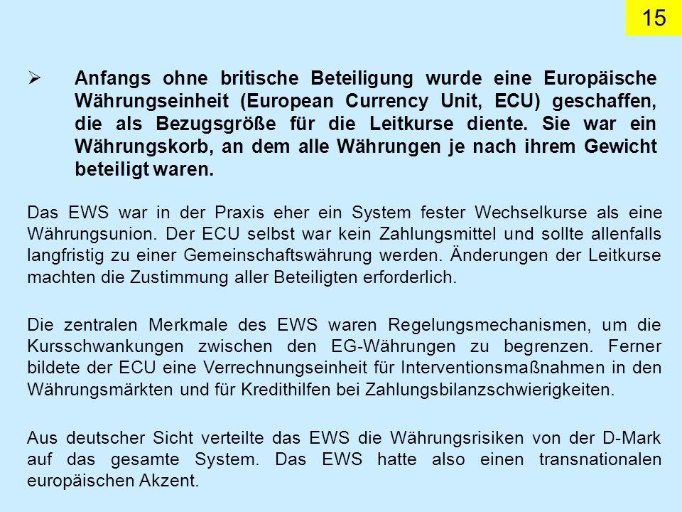 15 Das EWS war in der Praxis eher ein System fester Wechselkurse als eine Währungsunion. Der ECU selbst war kein Zahlungsmittel und sollte allenfalls