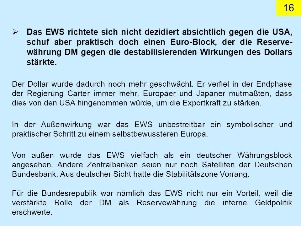 16 Das EWS richtete sich nicht dezidiert absichtlich gegen die USA, schuf aber praktisch doch einen Euro-Block, der die Reserve- währung DM gegen die destabilisierenden Wirkungen des Dollars stärkte.