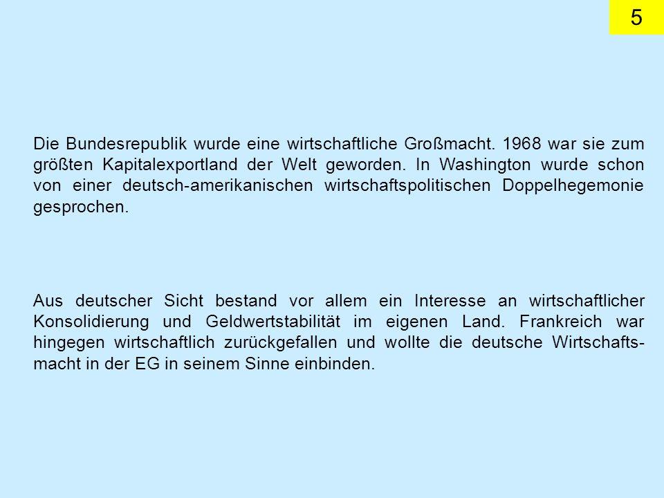 5 Die Bundesrepublik wurde eine wirtschaftliche Großmacht. 1968 war sie zum größten Kapitalexportland der Welt geworden. In Washington wurde schon von