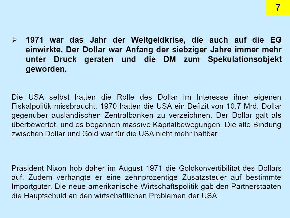 7 1971 war das Jahr der Weltgeldkrise, die auch auf die EG einwirkte. Der Dollar war Anfang der siebziger Jahre immer mehr unter Druck geraten und die