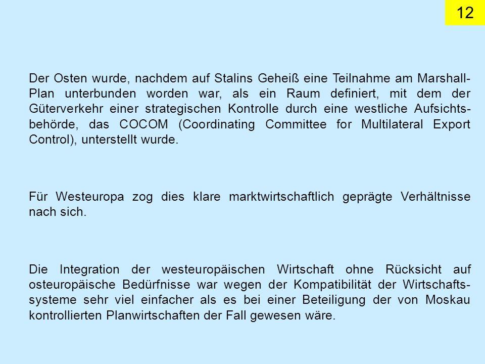 12 Der Osten wurde, nachdem auf Stalins Geheiß eine Teilnahme am Marshall- Plan unterbunden worden war, als ein Raum definiert, mit dem der Güterverkehr einer strategischen Kontrolle durch eine westliche Aufsichts- behörde, das COCOM (Coordinating Committee for Multilateral Export Control), unterstellt wurde.