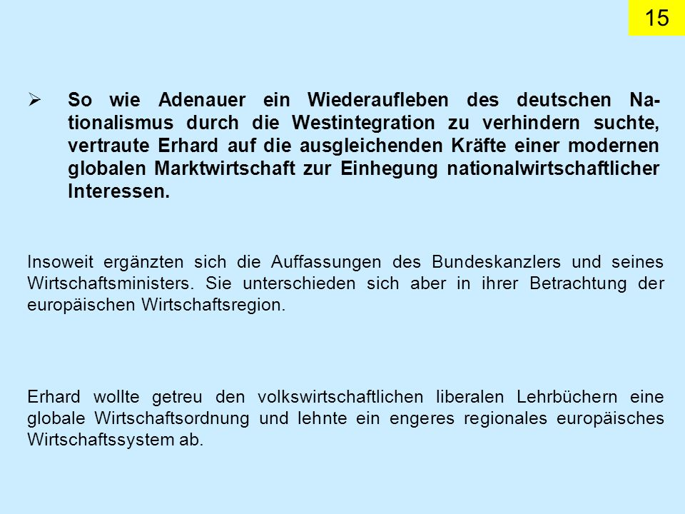 15 So wie Adenauer ein Wiederaufleben des deutschen Na- tionalismus durch die Westintegration zu verhindern suchte, vertraute Erhard auf die ausgleichenden Kräfte einer modernen globalen Marktwirtschaft zur Einhegung nationalwirtschaftlicher Interessen.