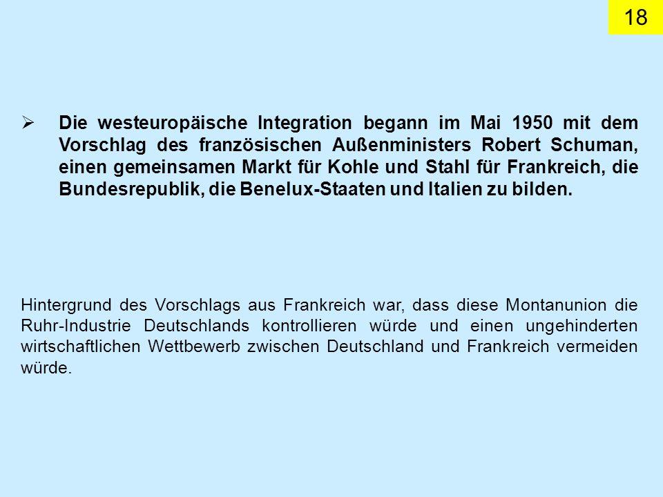 18 Hintergrund des Vorschlags aus Frankreich war, dass diese Montanunion die Ruhr-Industrie Deutschlands kontrollieren würde und einen ungehinderten wirtschaftlichen Wettbewerb zwischen Deutschland und Frankreich vermeiden würde.