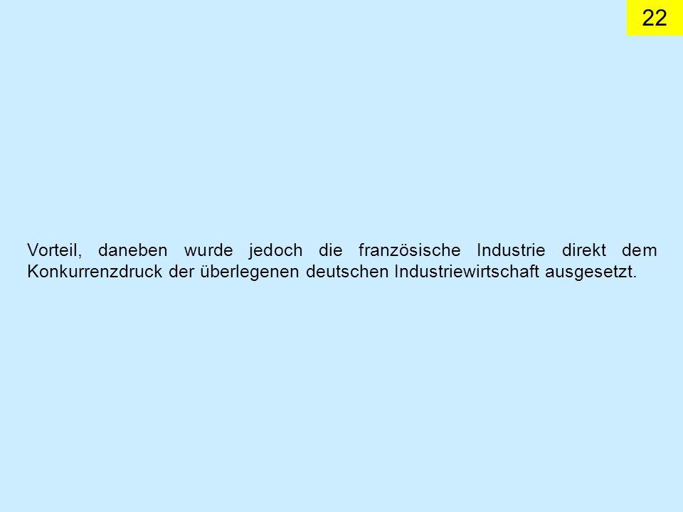 22 Vorteil, daneben wurde jedoch die französische Industrie direkt dem Konkurrenzdruck der überlegenen deutschen Industriewirtschaft ausgesetzt.