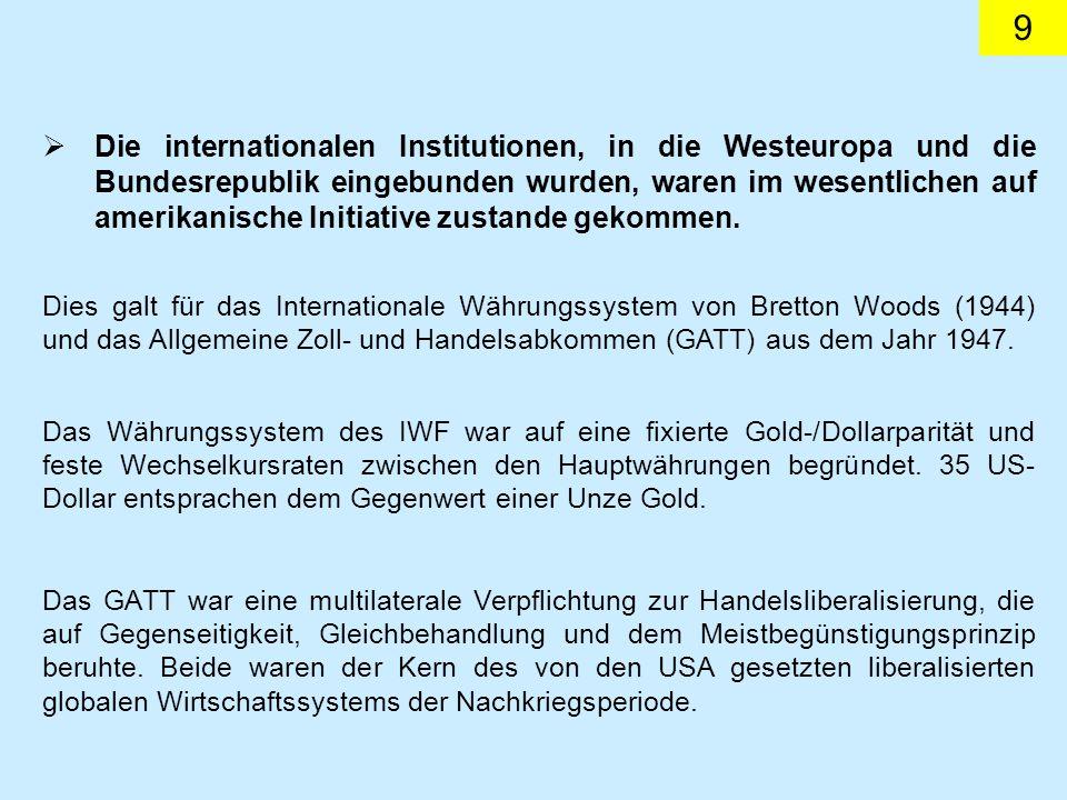 9 Die internationalen Institutionen, in die Westeuropa und die Bundesrepublik eingebunden wurden, waren im wesentlichen auf amerikanische Initiative zustande gekommen.