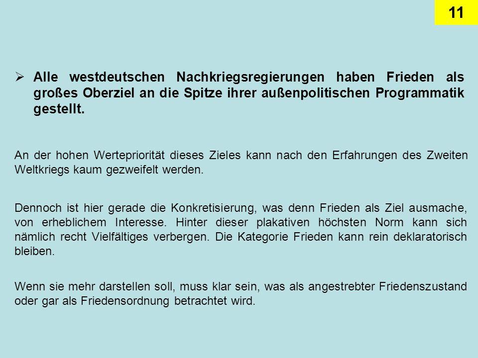 11 Alle westdeutschen Nachkriegsregierungen haben Frieden als großes Oberziel an die Spitze ihrer außenpolitischen Programmatik gestellt. An der hohen