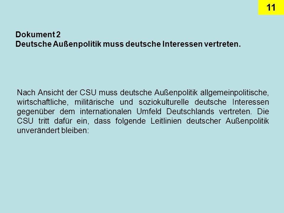 11 Dokument 2 Deutsche Außenpolitik muss deutsche Interessen vertreten. Nach Ansicht der CSU muss deutsche Außenpolitik allgemeinpolitische, wirtschaf