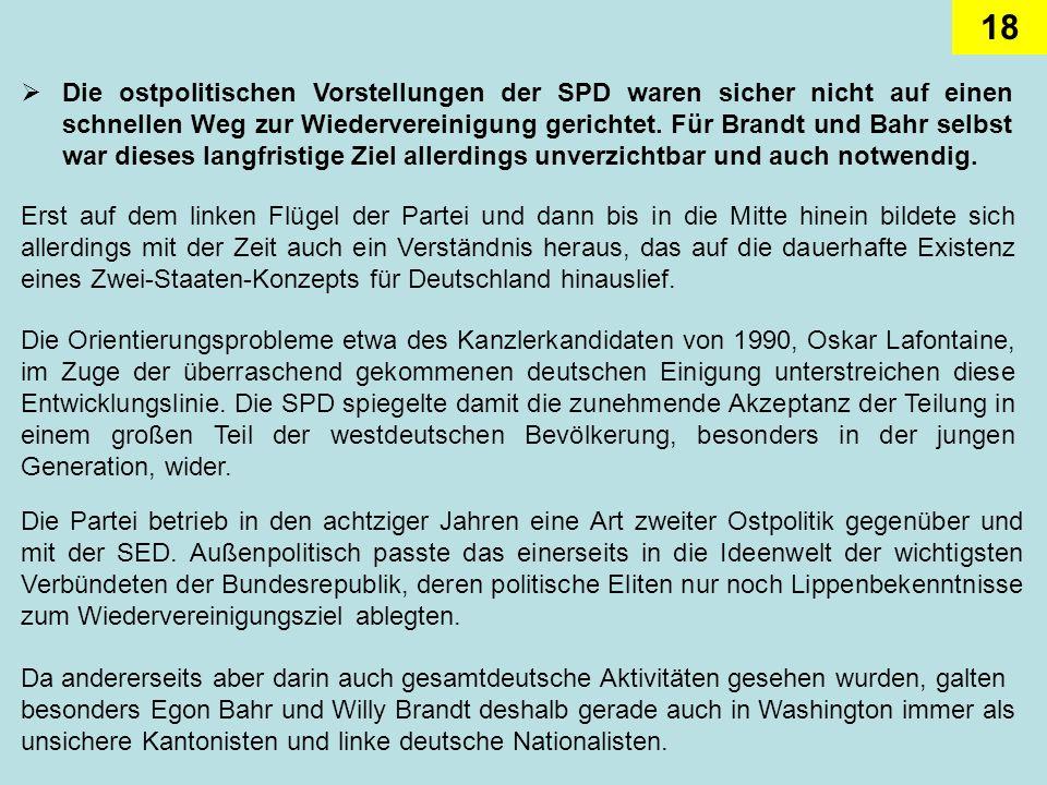 18 Die ostpolitischen Vorstellungen der SPD waren sicher nicht auf einen schnellen Weg zur Wiedervereinigung gerichtet. Für Brandt und Bahr selbst war