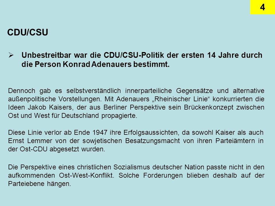 4 CDU/CSU Unbestreitbar war die CDU/CSU-Politik der ersten 14 Jahre durch die Person Konrad Adenauers bestimmt. Dennoch gab es selbstverständlich inne