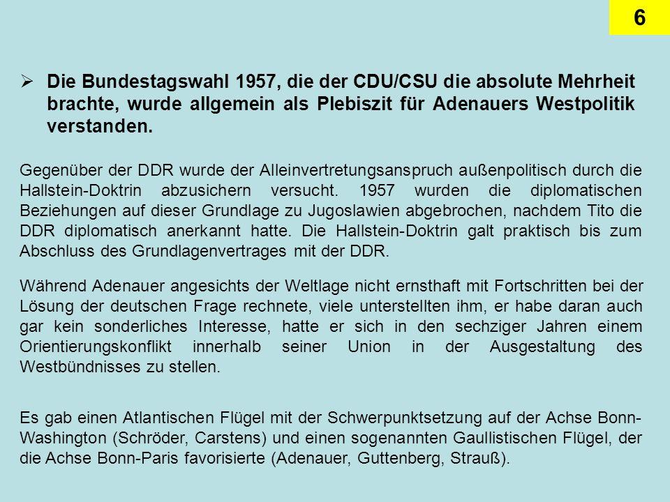 6 Die Bundestagswahl 1957, die der CDU/CSU die absolute Mehrheit brachte, wurde allgemein als Plebiszit für Adenauers Westpolitik verstanden. Gegenübe