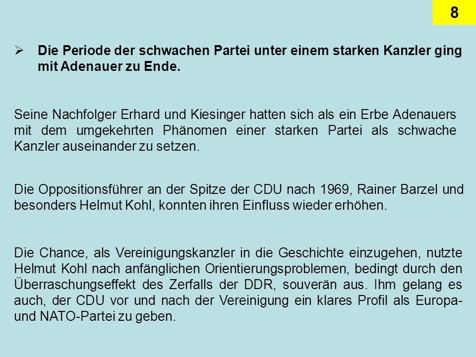 8 Die Periode der schwachen Partei unter einem starken Kanzler ging mit Adenauer zu Ende. Seine Nachfolger Erhard und Kiesinger hatten sich als ein Er