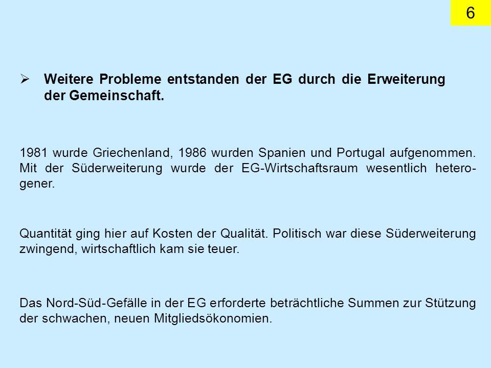 6 Weitere Probleme entstanden der EG durch die Erweiterung der Gemeinschaft. 1981 wurde Griechenland, 1986 wurden Spanien und Portugal aufgenommen. Mi