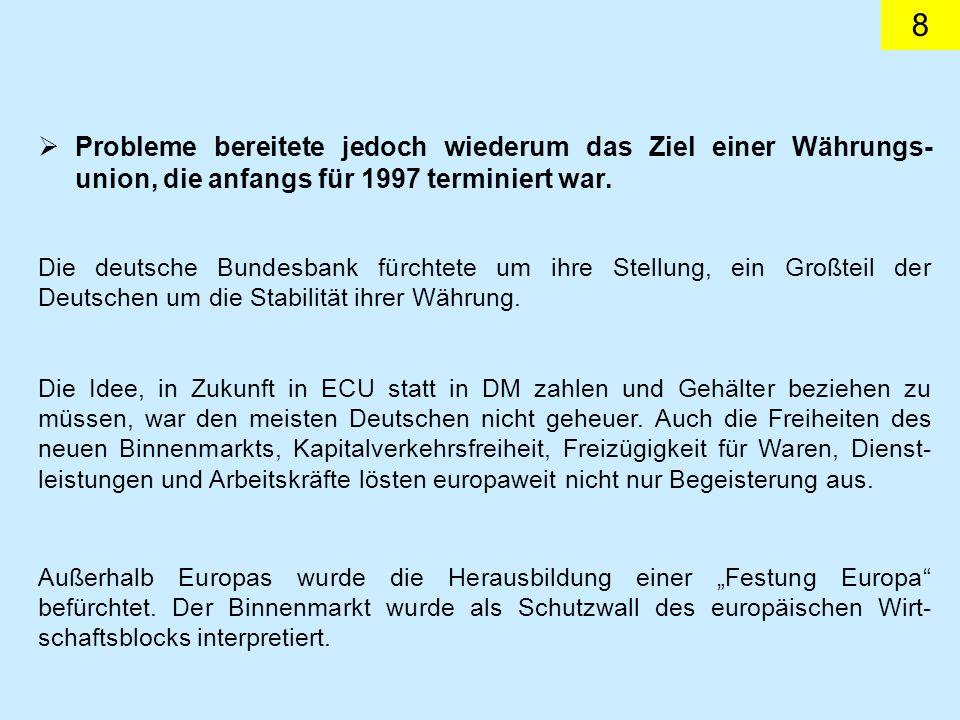 8 Probleme bereitete jedoch wiederum das Ziel einer Währungs- union, die anfangs für 1997 terminiert war. Die deutsche Bundesbank fürchtete um ihre St