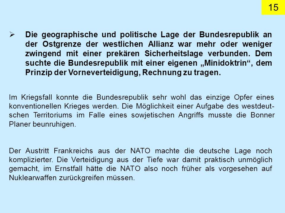 15 Die geographische und politische Lage der Bundesrepublik an der Ostgrenze der westlichen Allianz war mehr oder weniger zwingend mit einer prekären