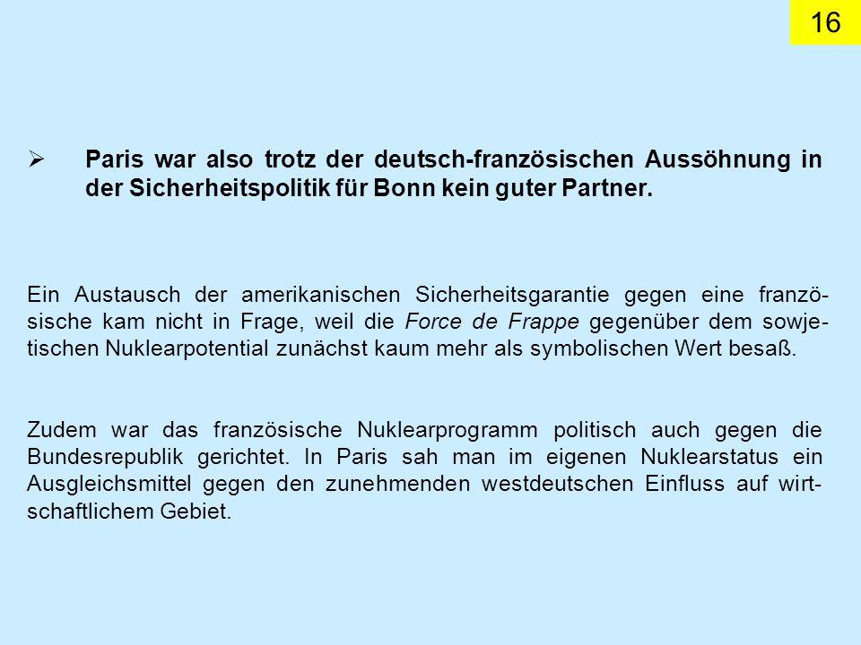 16 Paris war also trotz der deutsch-französischen Aussöhnung in der Sicherheitspolitik für Bonn kein guter Partner. Ein Austausch der amerikanischen S