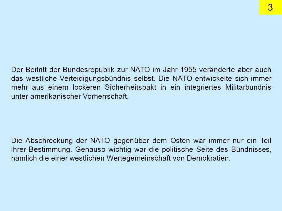 3 Der Beitritt der Bundesrepublik zur NATO im Jahr 1955 veränderte aber auch das westliche Verteidigungsbündnis selbst. Die NATO entwickelte sich imme