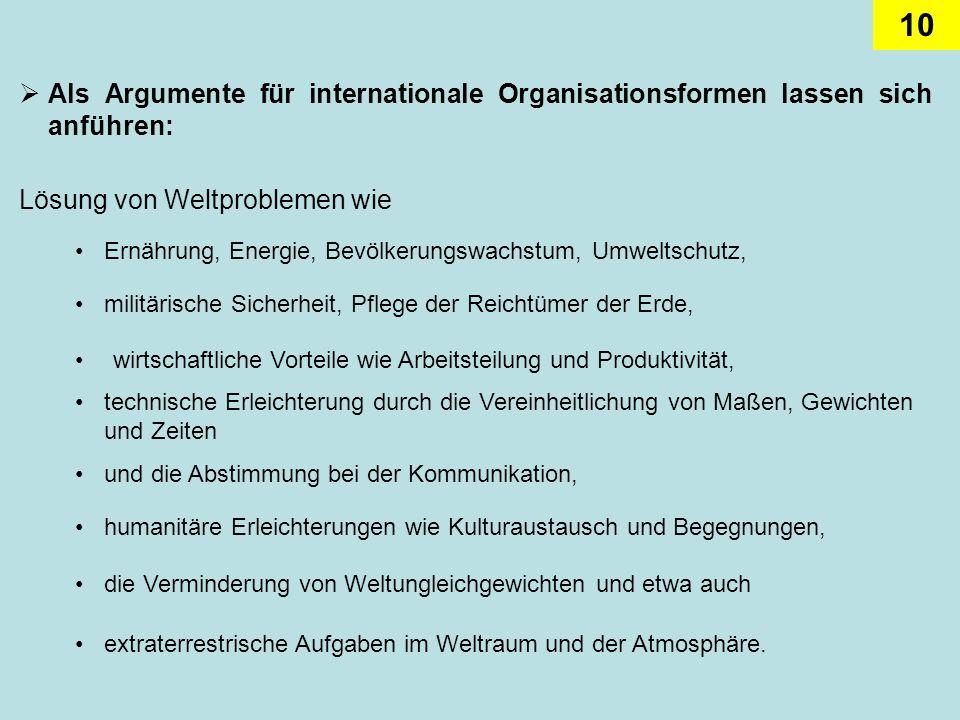 10 Als Argumente für internationale Organisationsformen lassen sich anführen: Lösung von Weltproblemen wie Ernährung, Energie, Bevölkerungswachstum, U