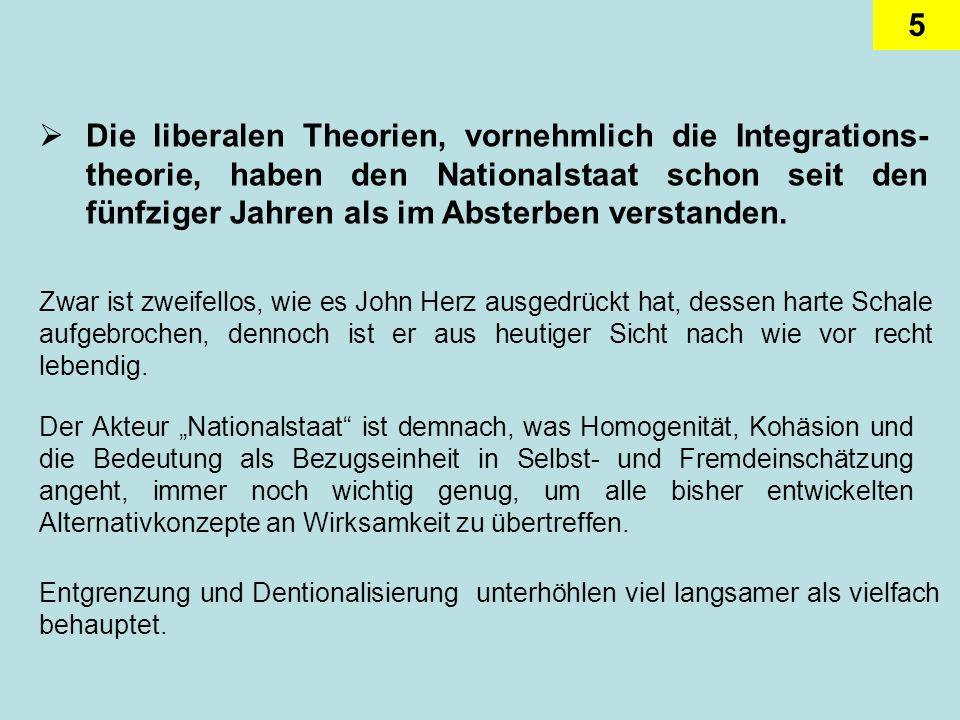 5 Die liberalen Theorien, vornehmlich die Integrations- theorie, haben den Nationalstaat schon seit den fünfziger Jahren als im Absterben verstanden.