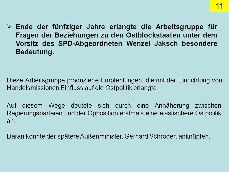 11 Ende der fünfziger Jahre erlangte die Arbeitsgruppe für Fragen der Beziehungen zu den Ostblockstaaten unter dem Vorsitz des SPD-Abgeordneten Wenzel Jaksch besondere Bedeutung.