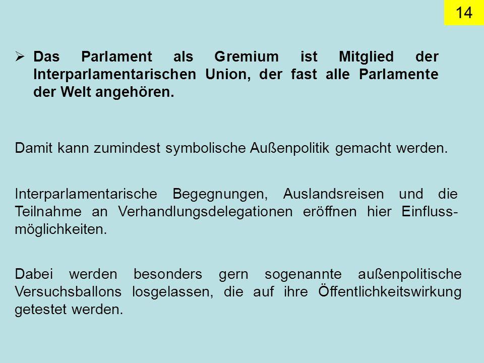 14 Das Parlament als Gremium ist Mitglied der Interparlamentarischen Union, der fast alle Parlamente der Welt angehören.