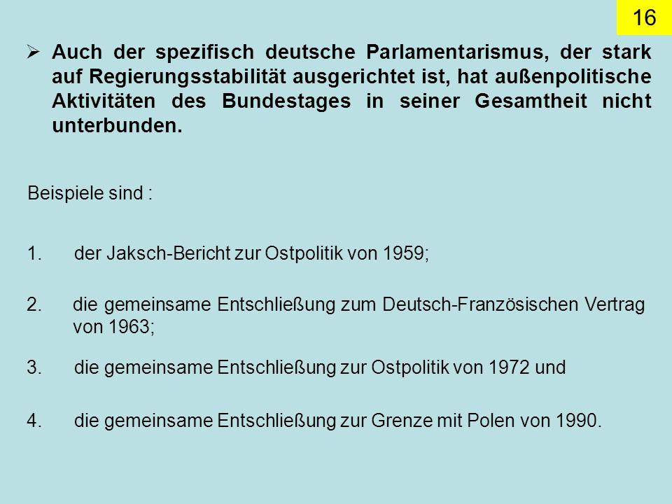 16 Auch der spezifisch deutsche Parlamentarismus, der stark auf Regierungsstabilität ausgerichtet ist, hat außenpolitische Aktivitäten des Bundestages in seiner Gesamtheit nicht unterbunden.