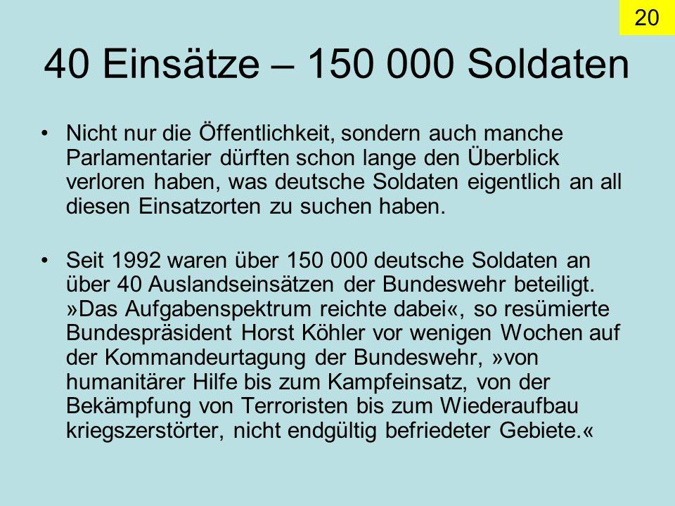 20 40 Einsätze – 150 000 Soldaten Nicht nur die Öffentlichkeit, sondern auch manche Parlamentarier dürften schon lange den Überblick verloren haben, was deutsche Soldaten eigentlich an all diesen Einsatzorten zu suchen haben.