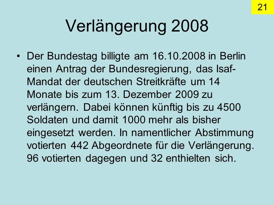21 Verlängerung 2008 Der Bundestag billigte am 16.10.2008 in Berlin einen Antrag der Bundesregierung, das Isaf- Mandat der deutschen Streitkräfte um 14 Monate bis zum 13.
