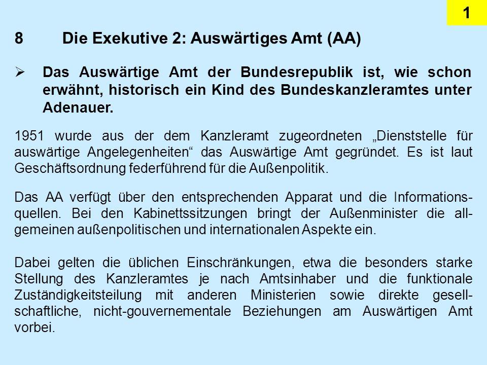 1 8Die Exekutive 2: Auswärtiges Amt (AA) Das Auswärtige Amt der Bundesrepublik ist, wie schon erwähnt, historisch ein Kind des Bundeskanzleramtes unter Adenauer.