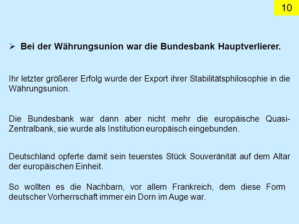 10 Bei der Währungsunion war die Bundesbank Hauptverlierer. Die Bundesbank war dann aber nicht mehr die europäische Quasi- Zentralbank, sie wurde als