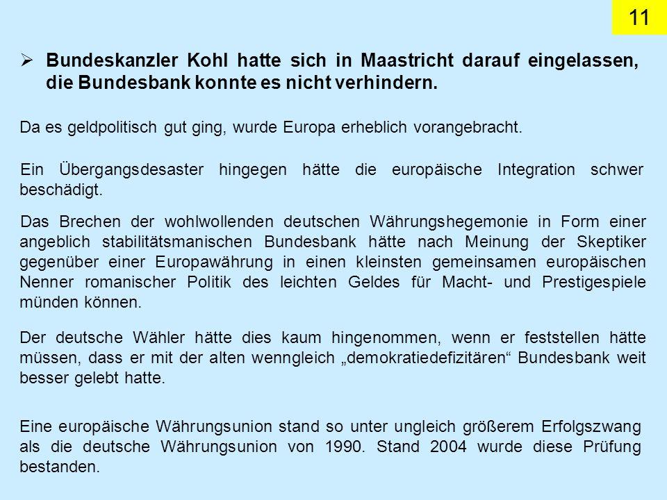 11 Bundeskanzler Kohl hatte sich in Maastricht darauf eingelassen, die Bundesbank konnte es nicht verhindern. Da es geldpolitisch gut ging, wurde Euro