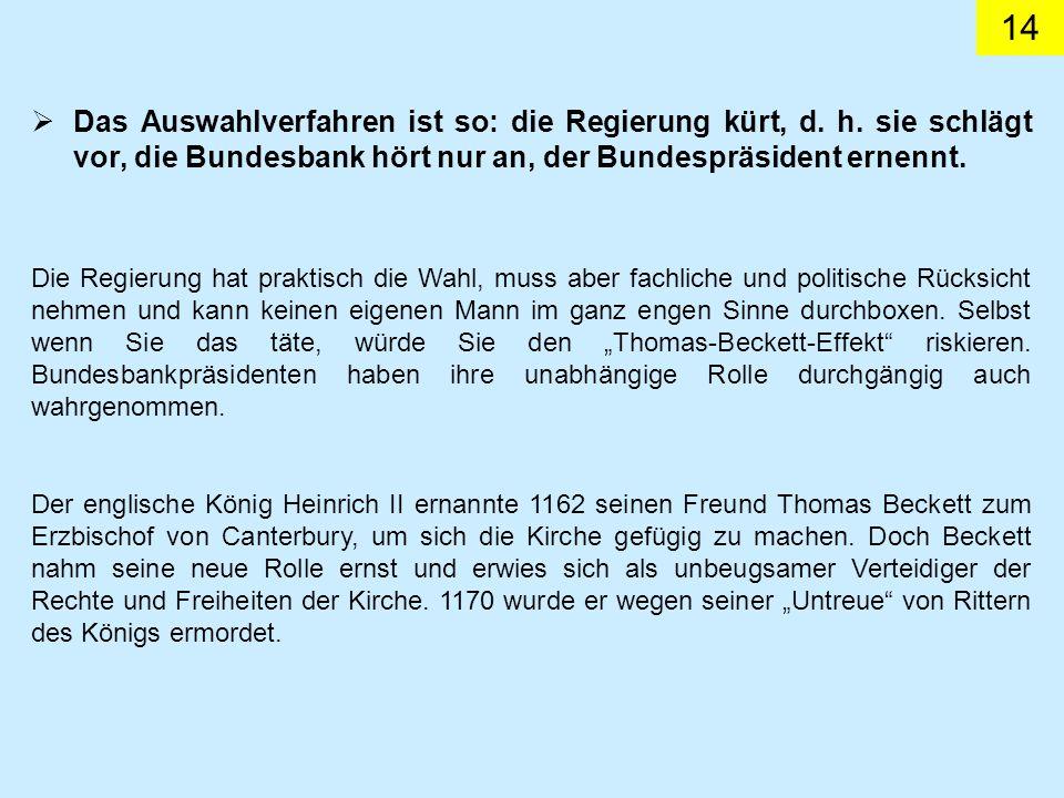14 Das Auswahlverfahren ist so: die Regierung kürt, d. h. sie schlägt vor, die Bundesbank hört nur an, der Bundespräsident ernennt. Die Regierung hat