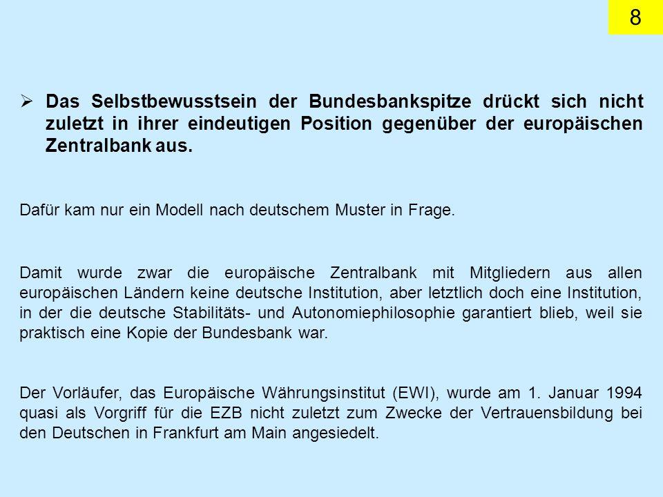 8 Das Selbstbewusstsein der Bundesbankspitze drückt sich nicht zuletzt in ihrer eindeutigen Position gegenüber der europäischen Zentralbank aus. Dafür