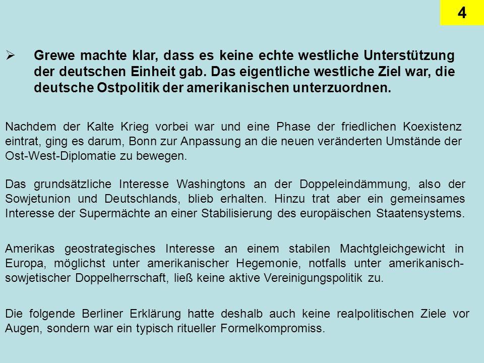 4 Grewe machte klar, dass es keine echte westliche Unterstützung der deutschen Einheit gab. Das eigentliche westliche Ziel war, die deutsche Ostpoliti