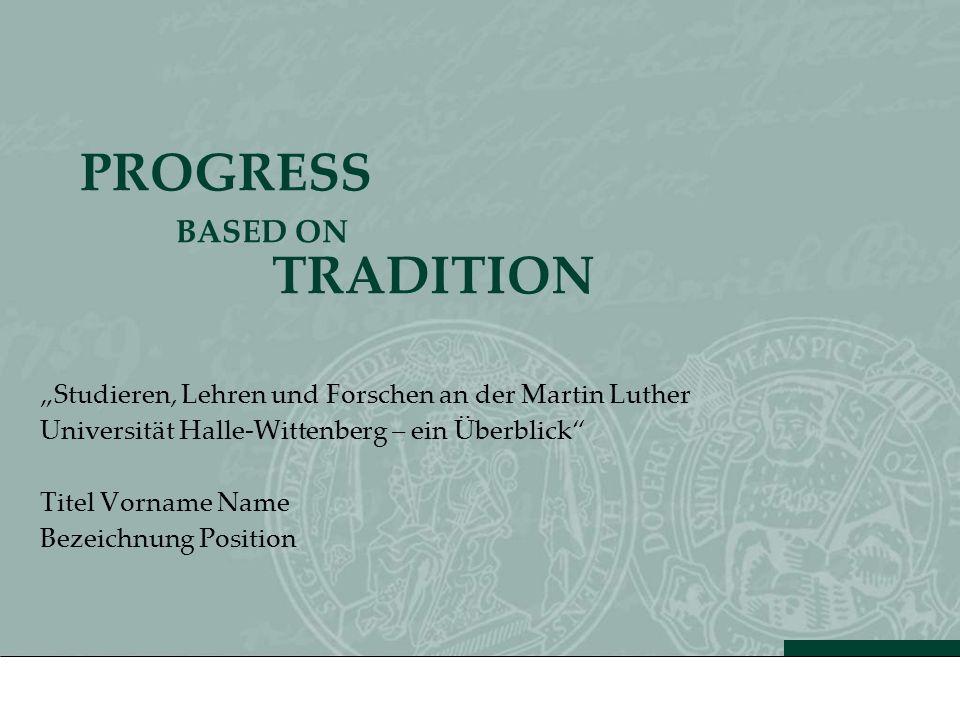 PROGRESS BASED ON TRADITION Studieren, Lehren und Forschen an der Martin Luther Universität Halle-Wittenberg – ein Überblick Titel Vorname Name Bezeic