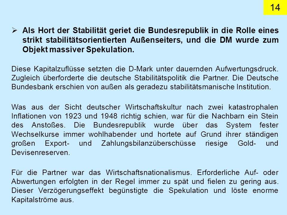 14 Als Hort der Stabilität geriet die Bundesrepublik in die Rolle eines strikt stabilitätsorientierten Außenseiters, und die DM wurde zum Objekt massiver Spekulation.