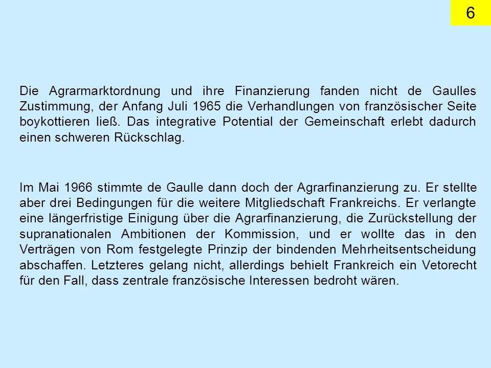 6 Die Agrarmarktordnung und ihre Finanzierung fanden nicht de Gaulles Zustimmung, der Anfang Juli 1965 die Verhandlungen von französischer Seite boykottieren ließ.