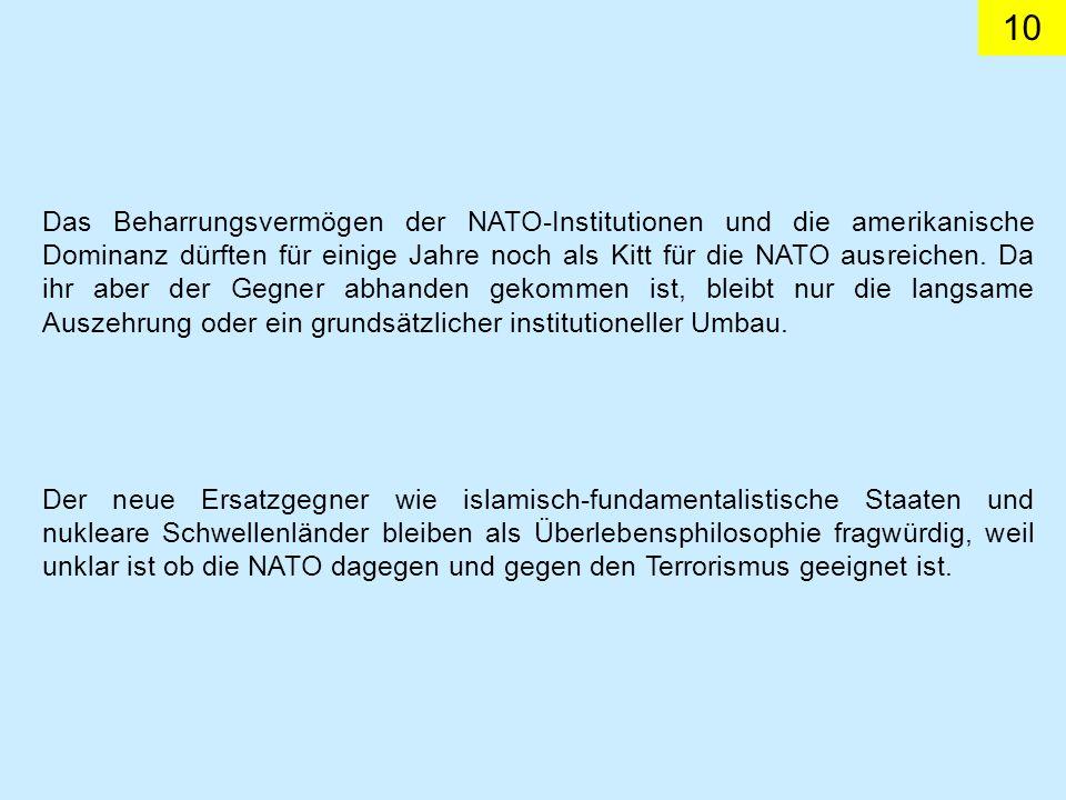 10 Das Beharrungsvermögen der NATO-Institutionen und die amerikanische Dominanz dürften für einige Jahre noch als Kitt für die NATO ausreichen. Da ihr