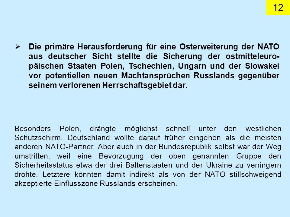 12 Die primäre Herausforderung für eine Osterweiterung der NATO aus deutscher Sicht stellte die Sicherung der ostmitteleuro- päischen Staaten Polen, T