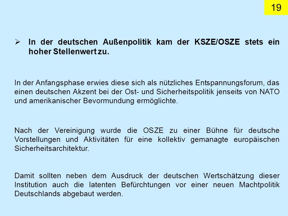 19 In der deutschen Außenpolitik kam der KSZE/OSZE stets ein hoher Stellenwert zu. In der Anfangsphase erwies diese sich als nützliches Entspannungsfo